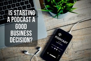 Is starting a podcast a good business decision?